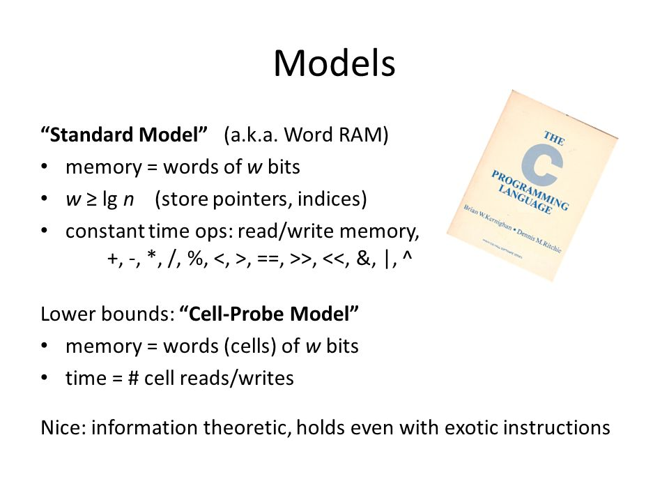 """Models """"Standard Model"""" (a.k.a. Word RAM) memory = words of w bits w ≥ lg n (store pointers, indices) constant time ops: read/write memory, +, -, *, /"""