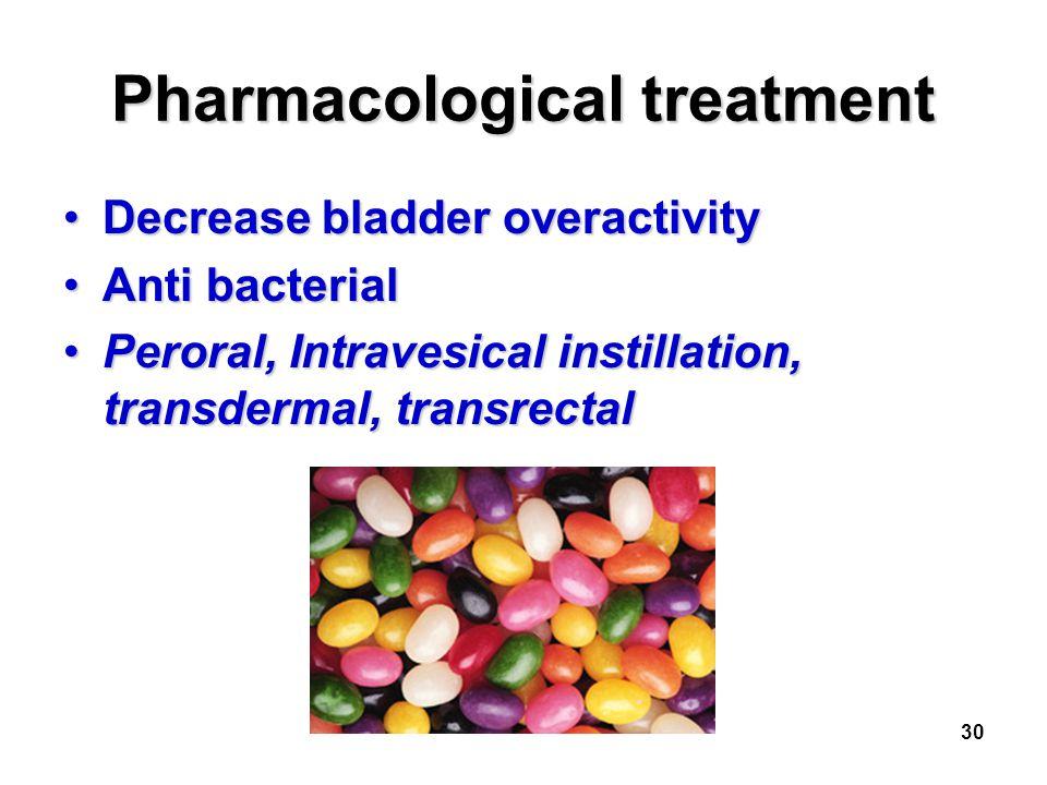 30 Pharmacological treatment Decrease bladder overactivityDecrease bladder overactivity Anti bacterialAnti bacterial Peroral, Intravesical instillatio