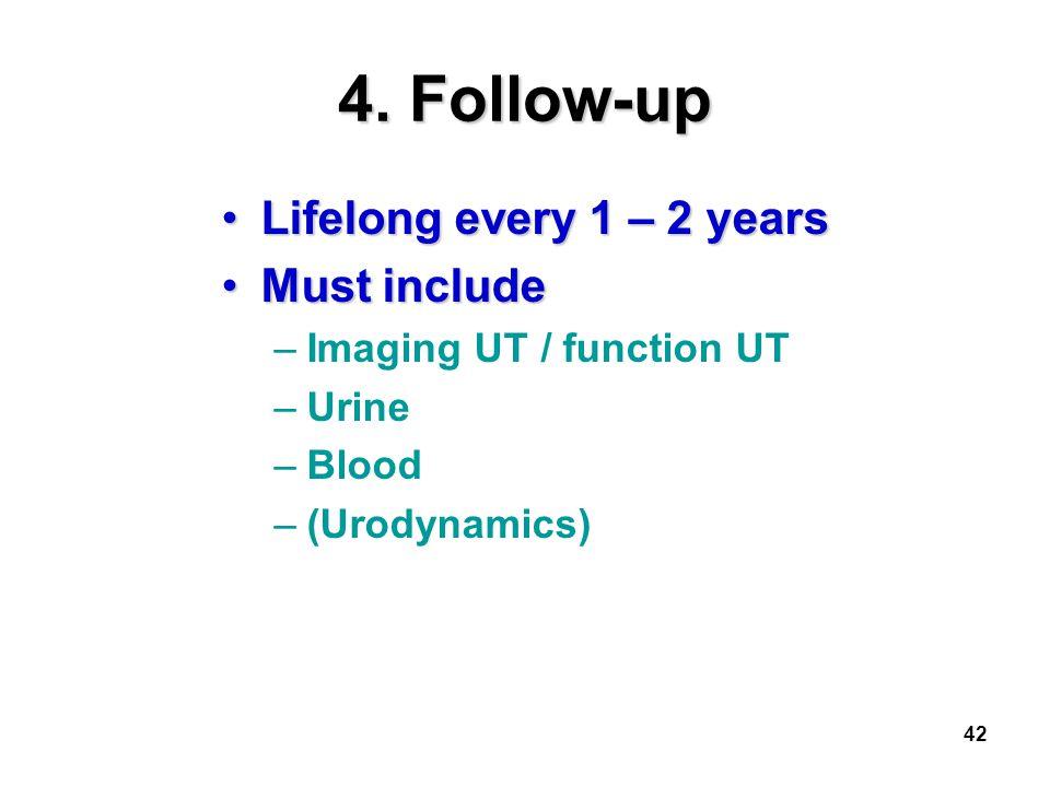 42 4. Follow-up Lifelong every 1 – 2 yearsLifelong every 1 – 2 years Must includeMust include –Imaging UT / function UT –Urine –Blood –(Urodynamics)