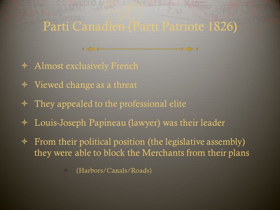 Parti Canadien (Parti Patriote 1826)  Almost exclusively French  Viewed change as a threat  They appealed to the professional elite  Louis-Joseph