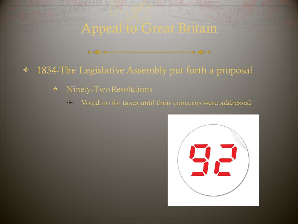 Appeal to Great Britain  1834-The Legislative Assembly put forth a proposal  Ninety-Two Resolutions  Voted no for taxes until their concerns were a