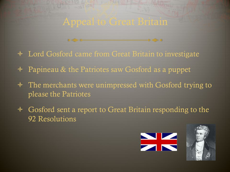 Appeal to Great Britain  Lord Gosford came from Great Britain to investigate  Papineau & the Patriotes saw Gosford as a puppet  The merchants were