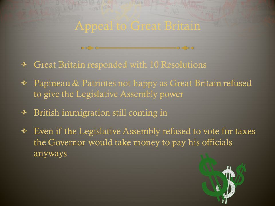 Appeal to Great Britain  Great Britain responded with 10 Resolutions  Papineau & Patriotes not happy as Great Britain refused to give the Legislativ