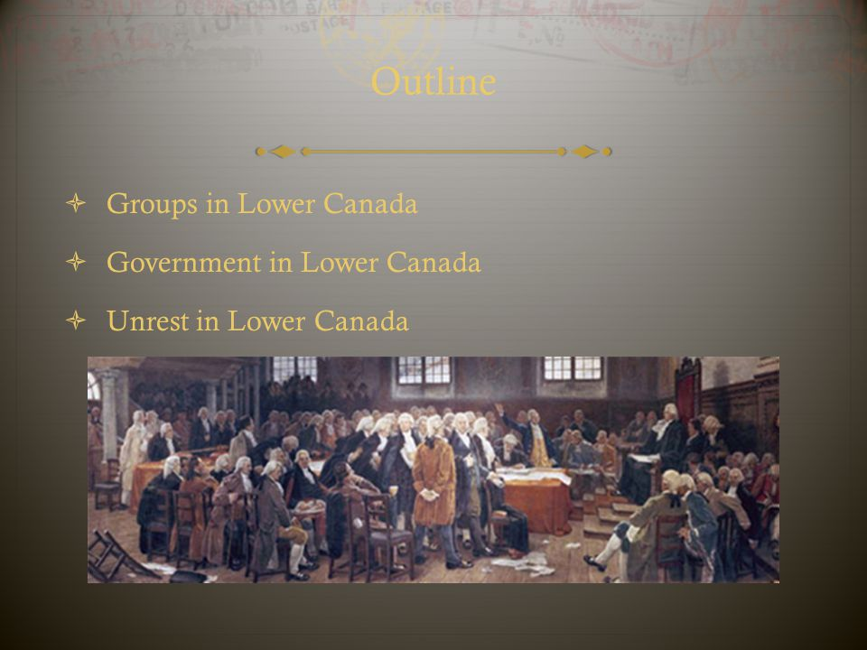 Outline  Groups in Lower Canada  Government in Lower Canada  Unrest in Lower Canada