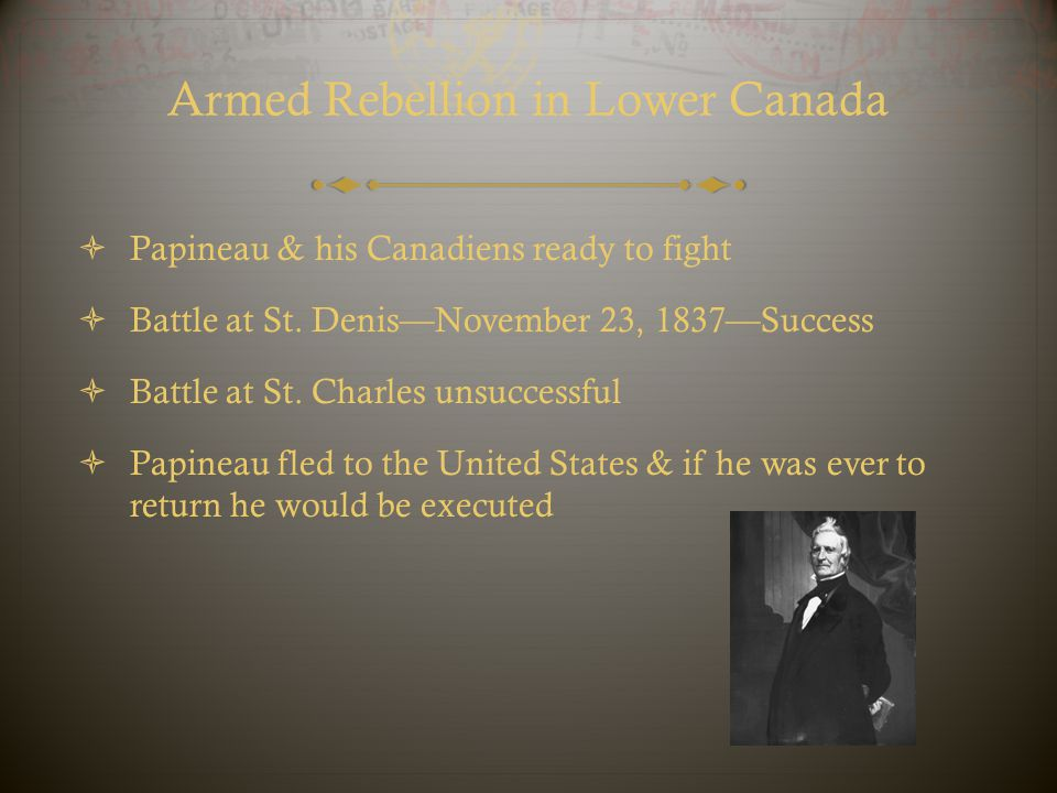 Armed Rebellion in Lower Canada  Papineau & his Canadiens ready to fight  Battle at St. Denis—November 23, 1837—Success  Battle at St. Charles unsu