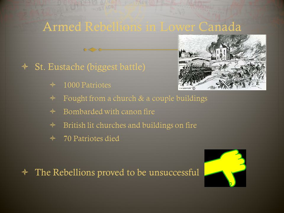 Armed Rebellions in Lower Canada  St. Eustache (biggest battle)  1000 Patriotes  Fought from a church & a couple buildings  Bombarded with canon f