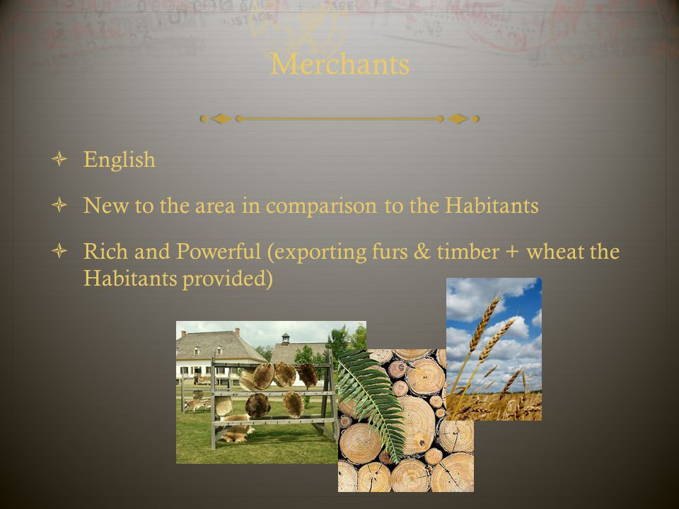 Merchants  English  New to the area in comparison to the Habitants  Rich and Powerful (exporting furs & timber + wheat the Habitants provided)