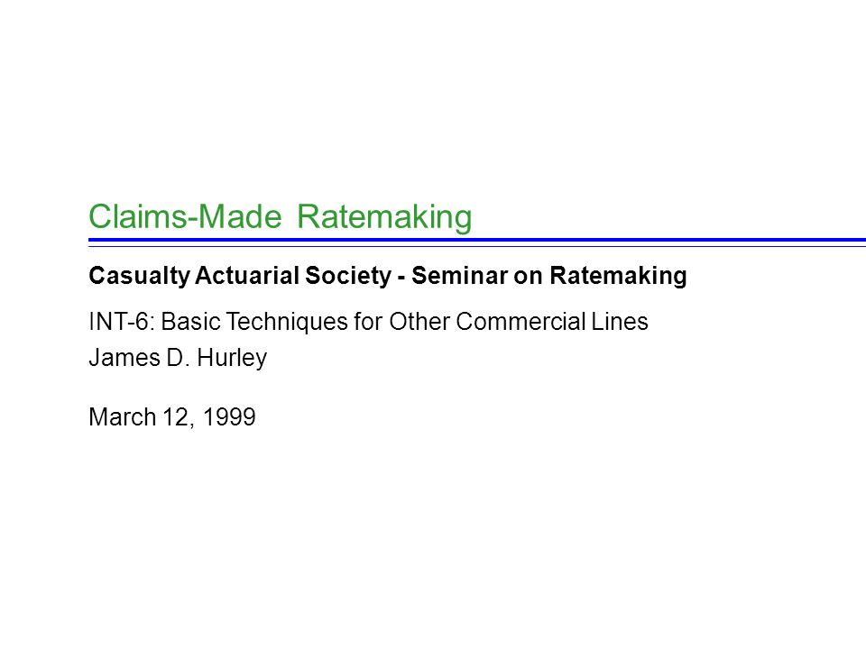 March 12, 1999 James D. Hurley Claims-Made Ratemaking Casualty Actuarial Society - Seminar on Ratemaking INT-6: Basic Techniques for Other Commercial