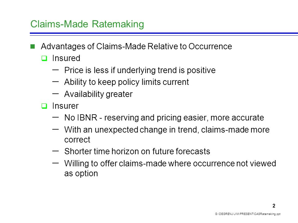 Claims-Made Ratemaking G:\DEGRENJ\JIM\PRESENT\CASRatemaking.ppt 2 Advantages of Claims-Made Relative to Occurrence  Insured  Price is less if underlying trend is positive  Ability to keep policy limits current  Availability greater  Insurer  No IBNR - reserving and pricing easier, more accurate  With an unexpected change in trend, claims-made more correct  Shorter time horizon on future forecasts  Willing to offer claims-made where occurrence not viewed as option