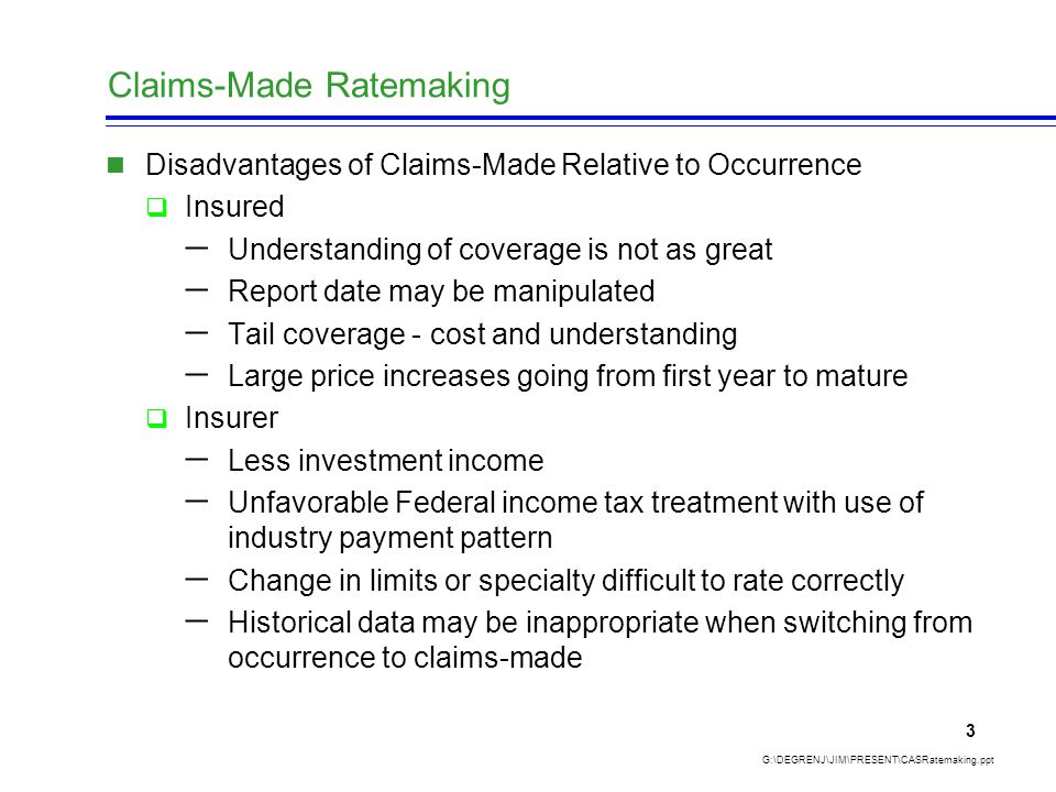 Claims-Made Ratemaking G:\DEGRENJ\JIM\PRESENT\CASRatemaking.ppt 3 Disadvantages of Claims-Made Relative to Occurrence  Insured  Understanding of coverage is not as great  Report date may be manipulated  Tail coverage - cost and understanding  Large price increases going from first year to mature  Insurer  Less investment income  Unfavorable Federal income tax treatment with use of industry payment pattern  Change in limits or specialty difficult to rate correctly  Historical data may be inappropriate when switching from occurrence to claims-made