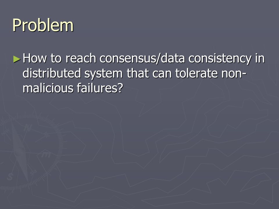 Problem ► How to reach consensus/data consistency in distributed system that can tolerate non- malicious failures?