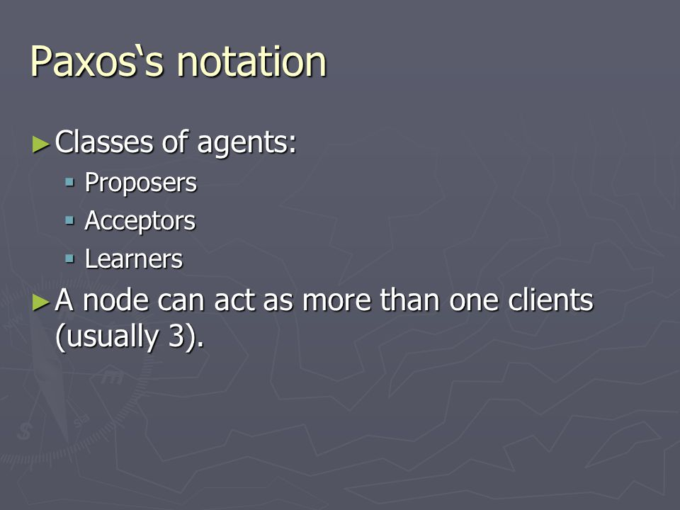 Paxos's notation ► Classes of agents:  Proposers  Acceptors  Learners ► A node can act as more than one clients (usually 3).