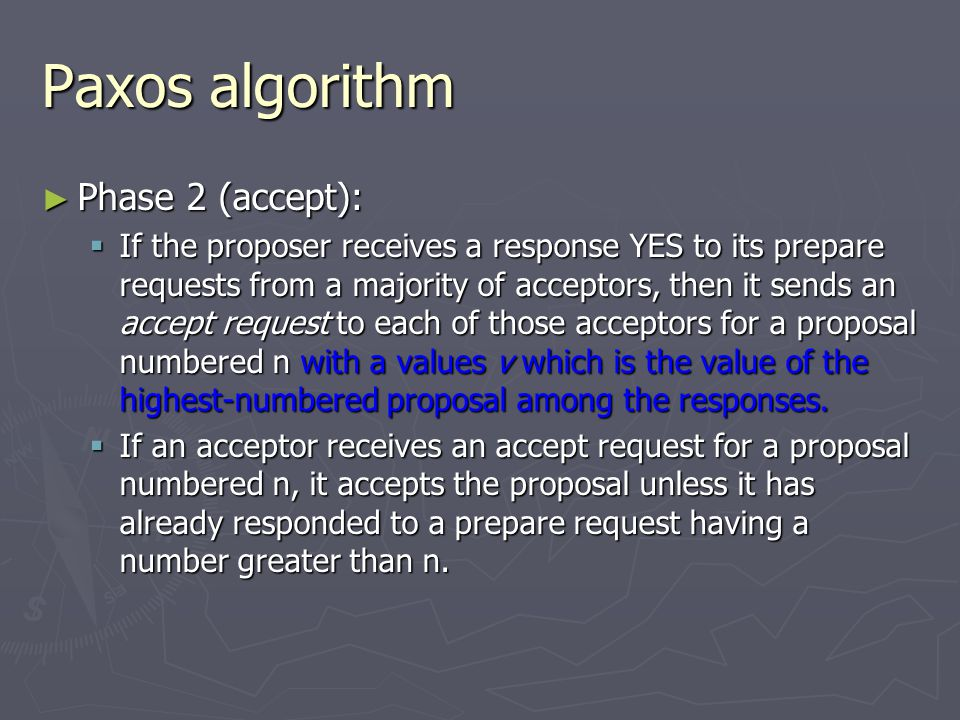 Paxos algorithm ► Phase 2 (accept):  If the proposer receives a response YES to its prepare requests from a majority of acceptors, then it sends an a
