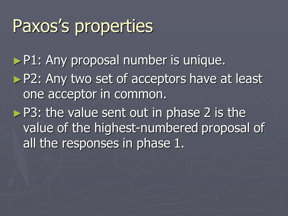 Paxos's properties ► P1: Any proposal number is unique. ► P2: Any two set of acceptors have at least one acceptor in common. ► P3: the value sent out