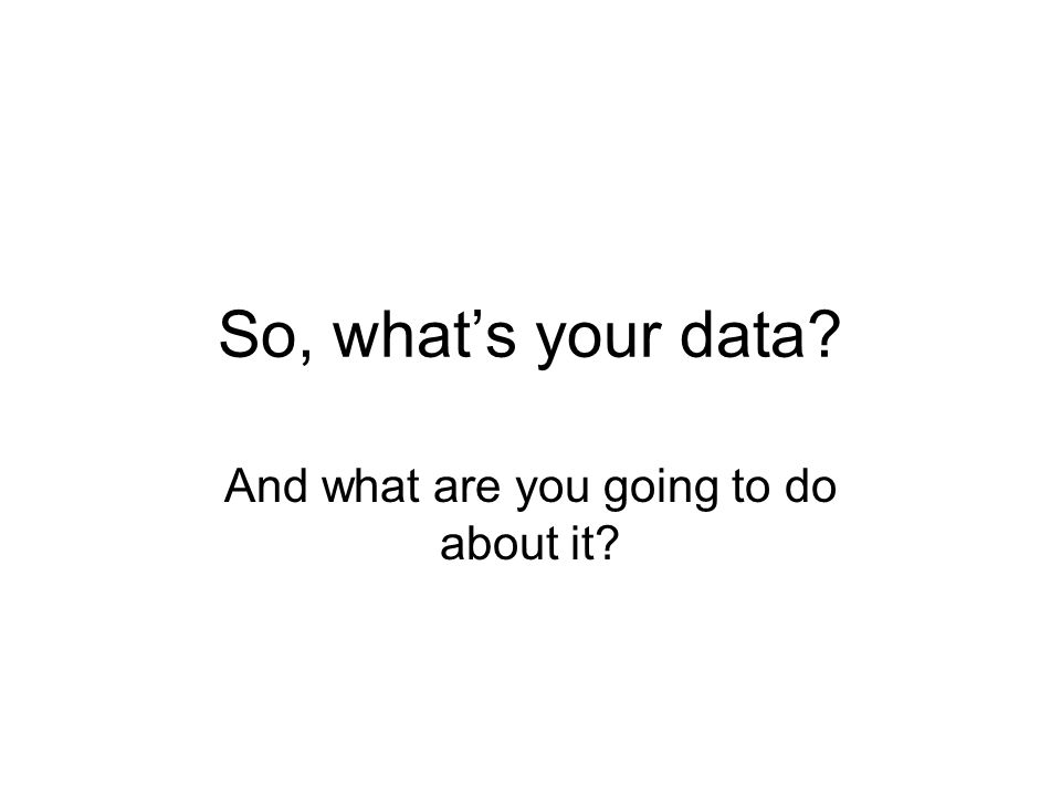 So, what's your data? And what are you going to do about it?