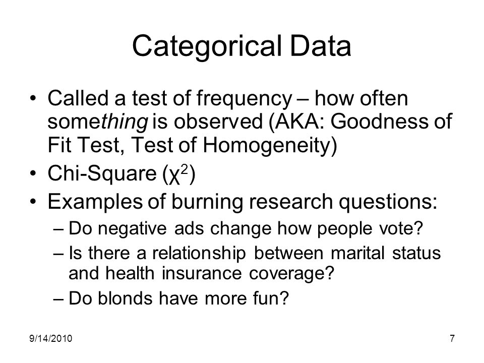 9/14/20107 Categorical Data Called a test of frequency – how often something is observed (AKA: Goodness of Fit Test, Test of Homogeneity) Chi-Square (