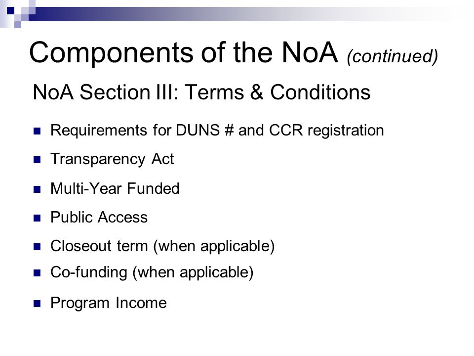 Components of the NoA (continued) NoA Section III: Terms & Conditions Requirements for DUNS # and CCR registration Transparency Act Multi-Year Funded Public Access Closeout term (when applicable) Co-funding (when applicable) Program Income