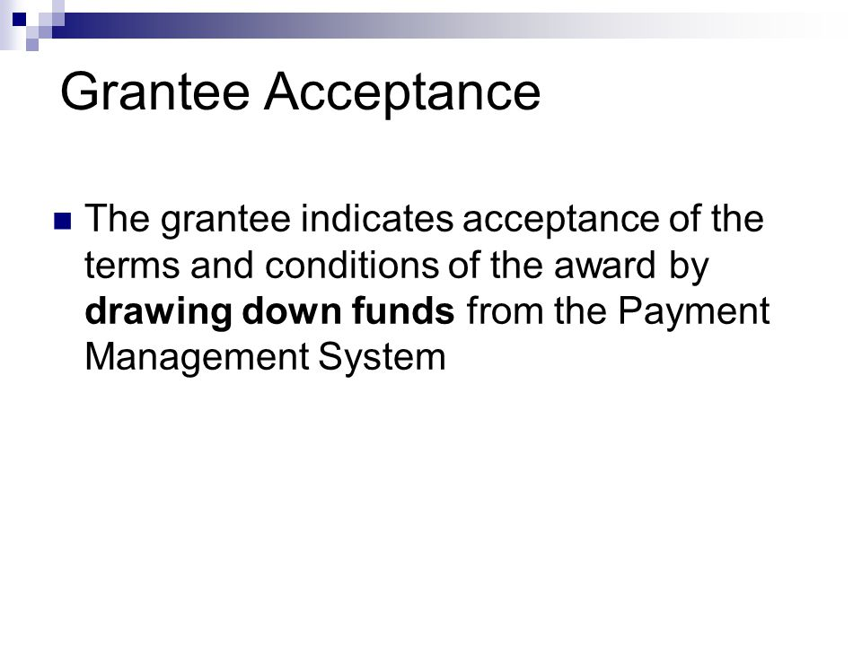 Grantee Acceptance The grantee indicates acceptance of the terms and conditions of the award by drawing down funds from the Payment Management System