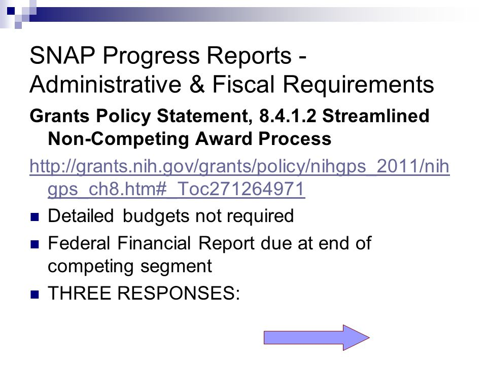 SNAP Progress Reports - Administrative & Fiscal Requirements Grants Policy Statement, 8.4.1.2 Streamlined Non-Competing Award Process http://grants.nih.gov/grants/policy/nihgps_2011/nih gps_ch8.htm#_Toc271264971 Detailed budgets not required Federal Financial Report due at end of competing segment THREE RESPONSES: