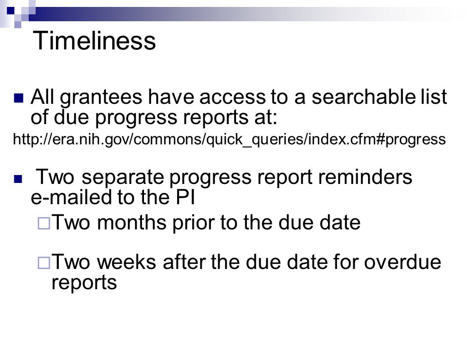 Timeliness All grantees have access to a searchable list of due progress reports at: http://era.nih.gov/commons/quick_queries/index.cfm#progress Two separate progress report reminders e-mailed to the PI  Two months prior to the due date  Two weeks after the due date for overdue reports