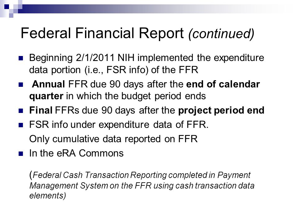 Federal Financial Report (continued) Beginning 2/1/2011 NIH implemented the expenditure data portion (i.e., FSR info) of the FFR Annual FFR due 90 days after the end of calendar quarter in which the budget period ends Final FFRs due 90 days after the project period end FSR info under expenditure data of FFR.