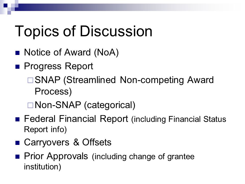 Topics of Discussion Notice of Award (NoA) Progress Report  SNAP (Streamlined Non-competing Award Process)  Non-SNAP (categorical) Federal Financial Report (including Financial Status Report info) Carryovers & Offsets Prior Approvals (including change of grantee institution)
