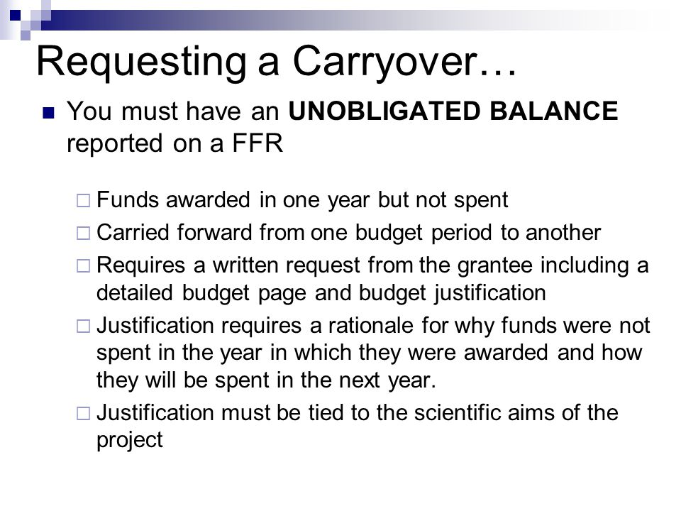 Requesting a Carryover… You must have an UNOBLIGATED BALANCE reported on a FFR  Funds awarded in one year but not spent  Carried forward from one budget period to another  Requires a written request from the grantee including a detailed budget page and budget justification  Justification requires a rationale for why funds were not spent in the year in which they were awarded and how they will be spent in the next year.