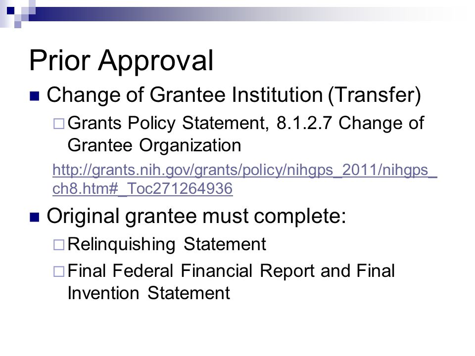 Prior Approval Change of Grantee Institution (Transfer)  Grants Policy Statement, 8.1.2.7 Change of Grantee Organization http://grants.nih.gov/grants/policy/nihgps_2011/nihgps_ ch8.htm#_Toc271264936 Original grantee must complete:  Relinquishing Statement  Final Federal Financial Report and Final Invention Statement