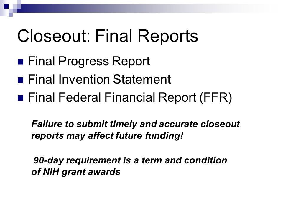 Closeout: Final Reports Final Progress Report Final Invention Statement Final Federal Financial Report (FFR) Failure to submit timely and accurate closeout reports may affect future funding.