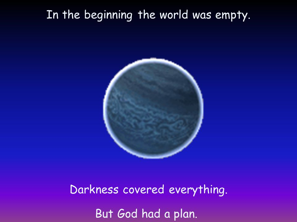 In the beginning the world was empty. Darkness covered everything. But God had a plan.