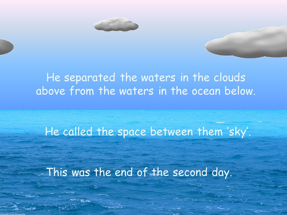 Then God divided the waters. He separated the waters in the clouds above from the waters in the ocean below. He called the space between them 'sky'. T