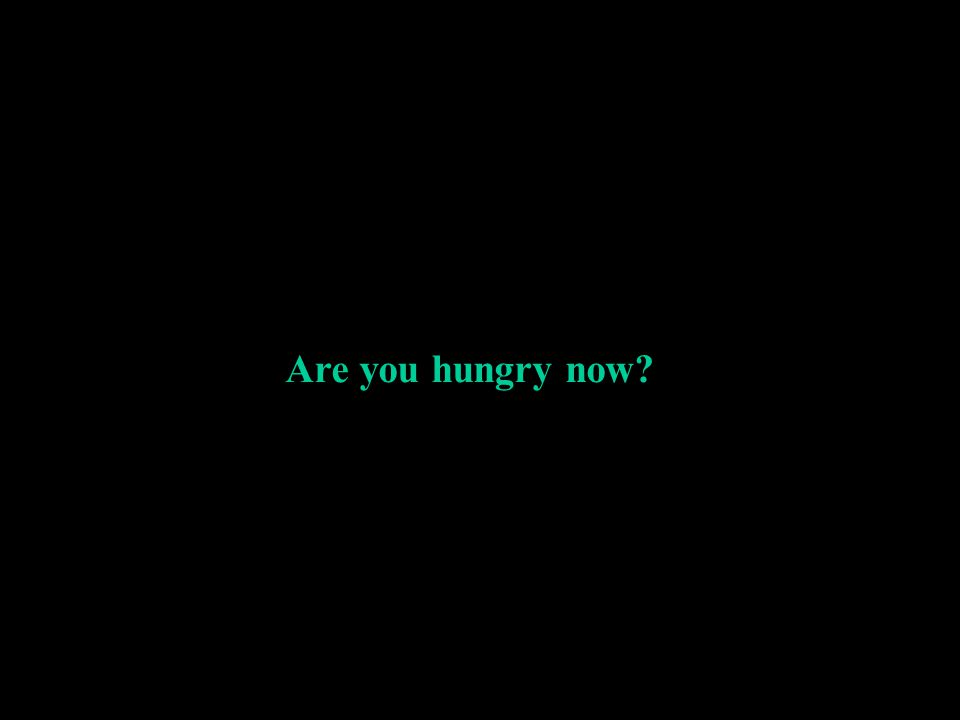 Are you hungry now?