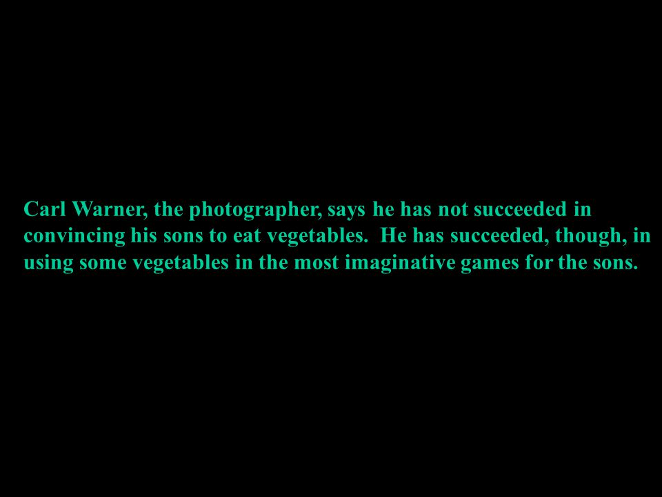 Carl Warner, the photographer, says he has not succeeded in convincing his sons to eat vegetables.