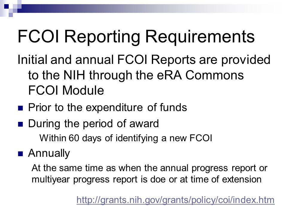 FCOI Reporting Requirements Initial and annual FCOI Reports are provided to the NIH through the eRA Commons FCOI Module Prior to the expenditure of funds During the period of award Within 60 days of identifying a new FCOI Annually At the same time as when the annual progress report or multiyear progress report is doe or at time of extension http://grants.nih.gov/grants/policy/coi/index.htm