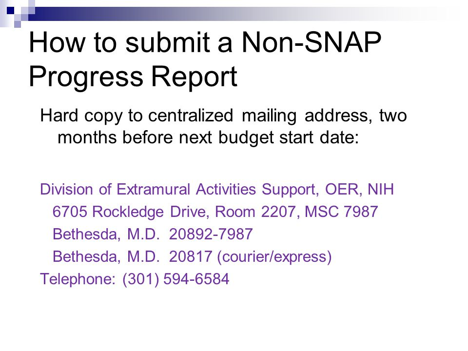 How to submit a Non-SNAP Progress Report Hard copy to centralized mailing address, two months before next budget start date: Division of Extramural Activities Support, OER, NIH 6705 Rockledge Drive, Room 2207, MSC 7987 Bethesda, M.D.