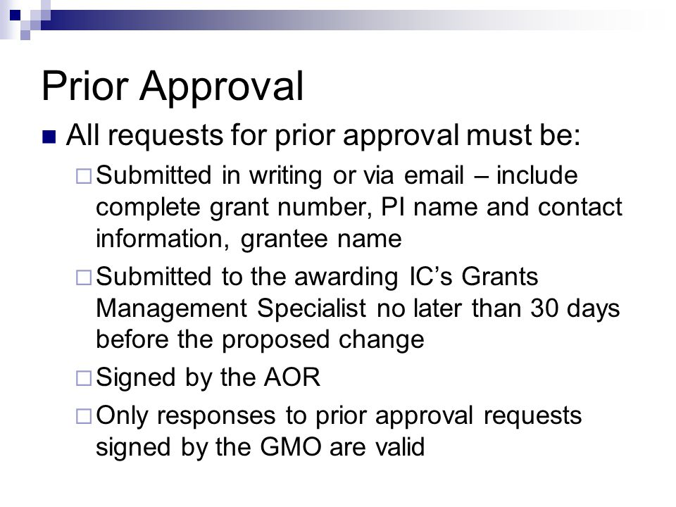 Prior Approval All requests for prior approval must be:  Submitted in writing or via email – include complete grant number, PI name and contact information, grantee name  Submitted to the awarding IC's Grants Management Specialist no later than 30 days before the proposed change  Signed by the AOR  Only responses to prior approval requests signed by the GMO are valid