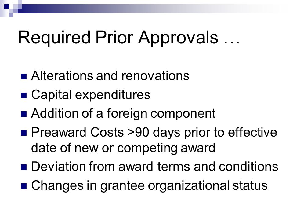 Required Prior Approvals … Alterations and renovations Capital expenditures Addition of a foreign component Preaward Costs >90 days prior to effective date of new or competing award Deviation from award terms and conditions Changes in grantee organizational status