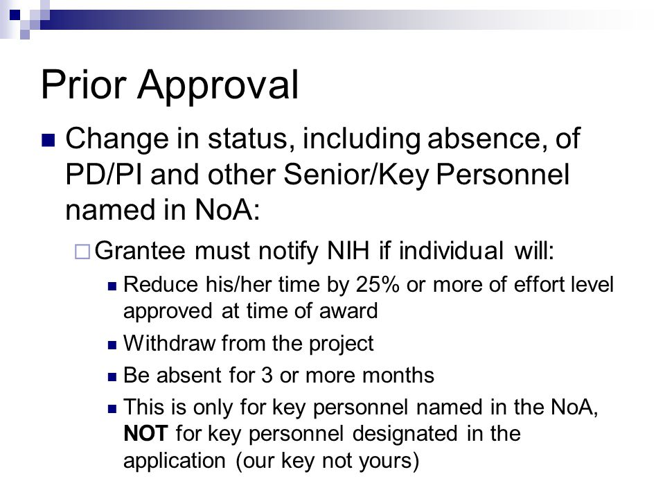 Prior Approval Change in status, including absence, of PD/PI and other Senior/Key Personnel named in NoA:  Grantee must notify NIH if individual will: Reduce his/her time by 25% or more of effort level approved at time of award Withdraw from the project Be absent for 3 or more months This is only for key personnel named in the NoA, NOT for key personnel designated in the application (our key not yours)