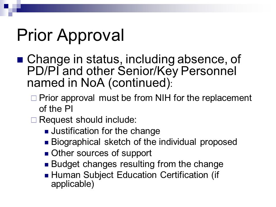 Prior Approval Change in status, including absence, of PD/PI and other Senior/Key Personnel named in NoA (continued) :  Prior approval must be from NIH for the replacement of the PI  Request should include: Justification for the change Biographical sketch of the individual proposed Other sources of support Budget changes resulting from the change Human Subject Education Certification (if applicable)