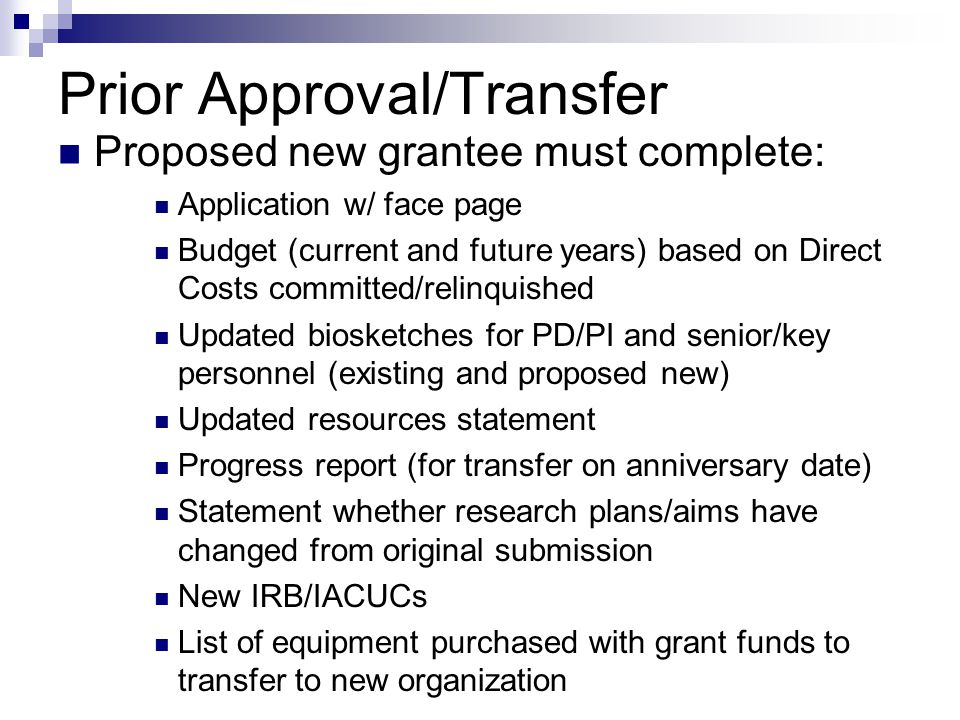 Prior Approval/Transfer Proposed new grantee must complete: Application w/ face page Budget (current and future years) based on Direct Costs committed/relinquished Updated biosketches for PD/PI and senior/key personnel (existing and proposed new) Updated resources statement Progress report (for transfer on anniversary date) Statement whether research plans/aims have changed from original submission New IRB/IACUCs List of equipment purchased with grant funds to transfer to new organization