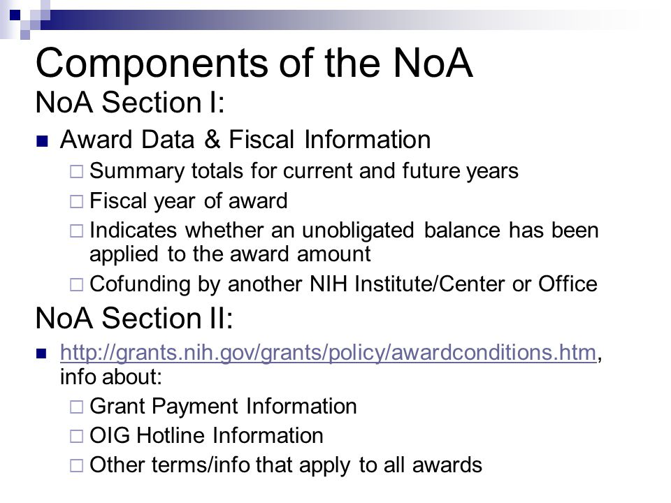 NoA Section I: Award Data & Fiscal Information  Summary totals for current and future years  Fiscal year of award  Indicates whether an unobligated balance has been applied to the award amount  Cofunding by another NIH Institute/Center or Office NoA Section II: http://grants.nih.gov/grants/policy/awardconditions.htm, info about: http://grants.nih.gov/grants/policy/awardconditions.htm  Grant Payment Information  OIG Hotline Information  Other terms/info that apply to all awards Components of the NoA