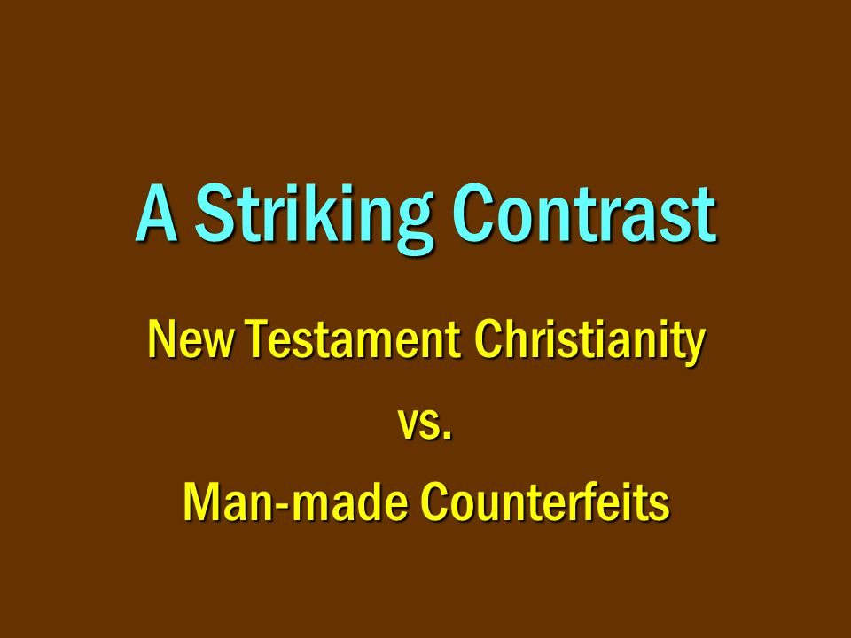 A Striking Contrast New Testament Christianity vs. Man-made Counterfeits