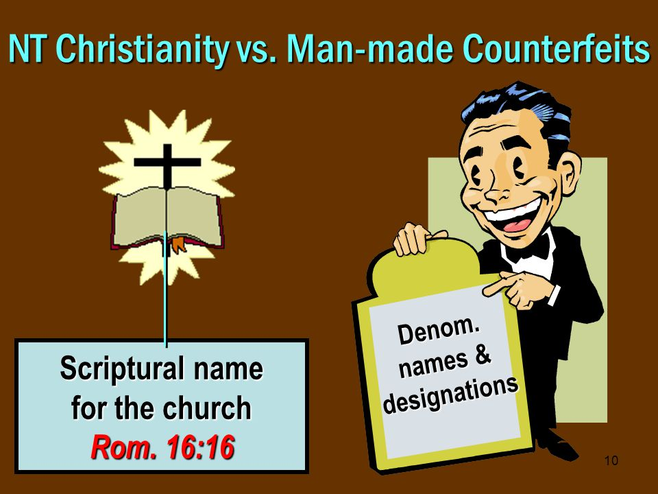 10 NT Christianity vs. Man-made Counterfeits Scriptural name for the church Rom.