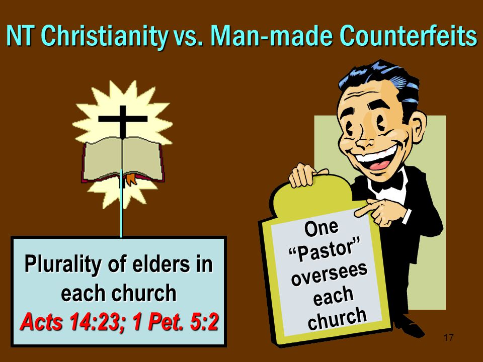 17 NT Christianity vs. Man-made Counterfeits Plurality of elders in each church Acts 14:23; 1 Pet.