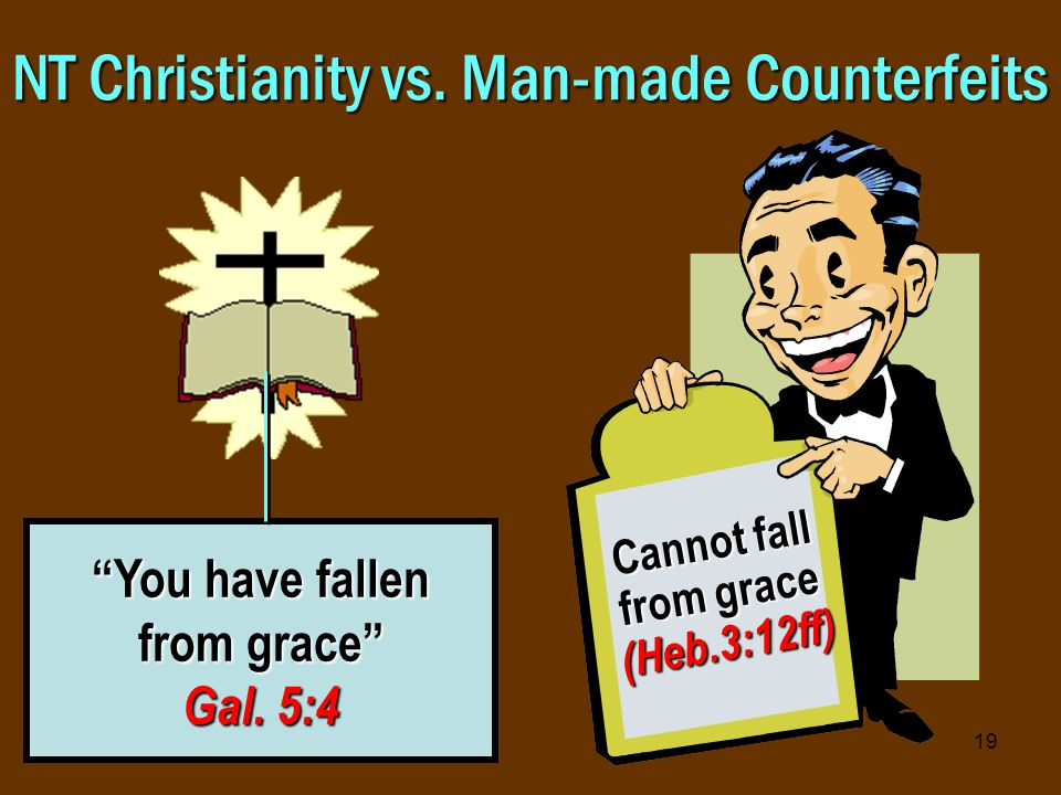 19 NT Christianity vs. Man-made Counterfeits You have fallen from grace Gal.