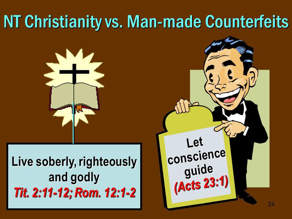24 NT Christianity vs. Man-made Counterfeits Live soberly, righteously and godly Tit.