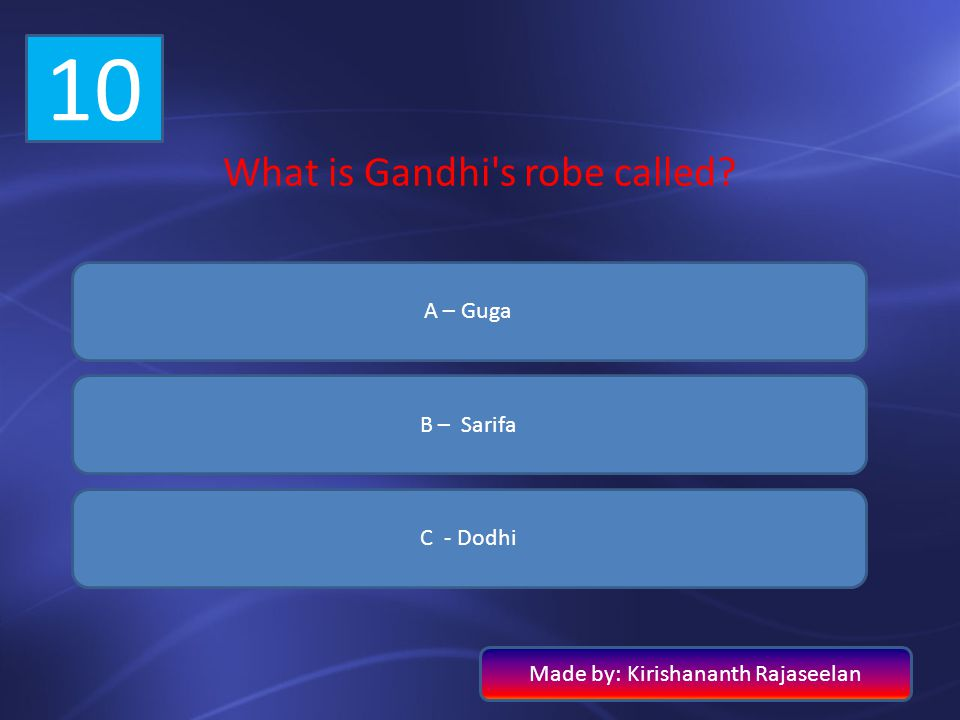 10 What is Gandhi's robe called? A – Guga B – Sarifa C - Dodhi Made by: Kirishananth Rajaseelan