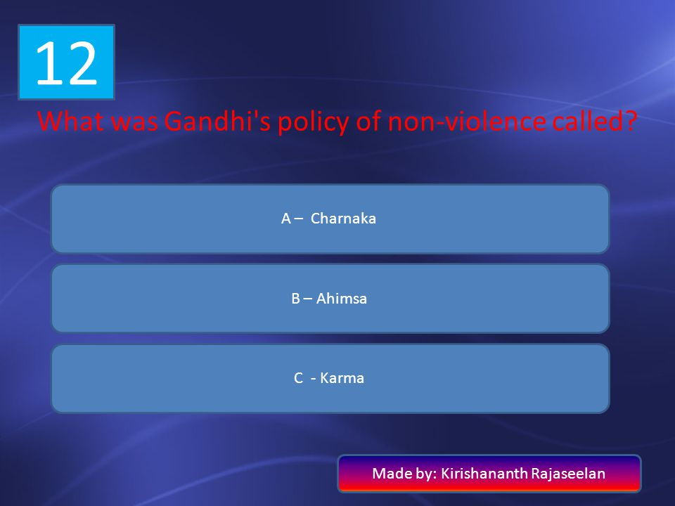 12 What was Gandhi's policy of non-violence called? A – Charnaka B – Ahimsa C - Karma Made by: Kirishananth Rajaseelan
