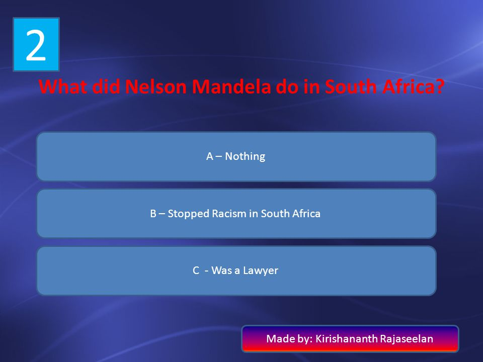2 What did Nelson Mandela do in South Africa? A – Nothing B – Stopped Racism in South Africa C - Was a Lawyer Made by: Kirishananth Rajaseelan