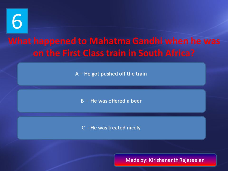 6 What happened to Mahatma Gandhi when he was on the First Class train in South Africa? A – He got pushed off the train B – He was offered a beer C -
